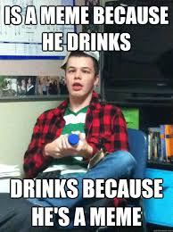 Drunk College Student Meme - is a meme because he drinks drinks because he s a meme drunk