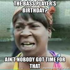 Bass Player Meme - the bass player s birthday ain t nobody got time for that sweet