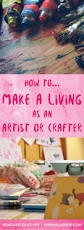 how to m do you want to make a living as an artist or crafter read this