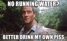 no running water better drink my own piss bear grylls meme