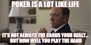 Poker Memes - poker is a lot like life its not always the cards your dealt but how