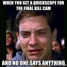 Quickscope Meme - when you get a quickscope for the final kill cam and no one says