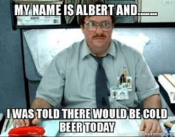 Albert Meme - my name is albert and i was told there would be cold beer