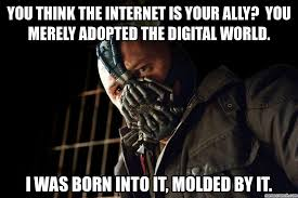 Bane Meme Internet - think the internet is your ally you merely adopted the digital world