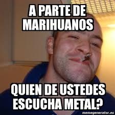 Memes De Marihuanos - meme greg a parte de marihuanos quien de ustedes escucha metal