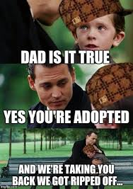 We Got This Meme - dad is it true yes you re adopted and we re taking you back we