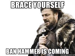 Ban Hammer Meme - brace yourself ban hammer is coming winter is coming meme
