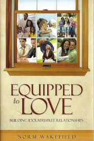 equipped to love idolatry free relationships norm wakefield