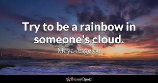 to be try to be a rainbow in someone s cloud angelou brainyquote