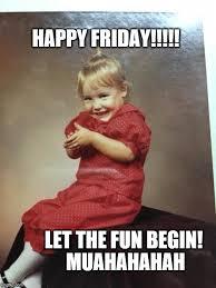 Happy Friday Meme - happy friday let the fun begin muahahahah meme