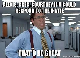 Alexis Meme - alexis greg courtney if u could respond to the invite that d be