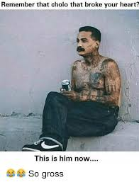 Cholo Memes - remember that cholo that broke your heart this is him now so