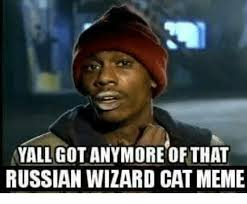 Wizard Memes - yall got anymore of that russian wizard catmeme wizards meme on me me