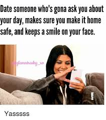 Yasssss Meme - date someone who s gona ask you about your day makes sure you make