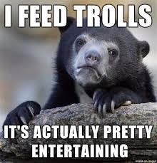 Trolls Meme - mrw people tell me not to feed trolls meme on imgur