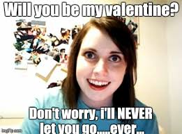 Be My Valentine Meme - overly attached girlfriend meme imgflip