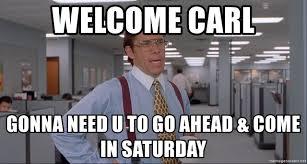 U Meme - welcome carl gonna need u to go ahead come in saturday office