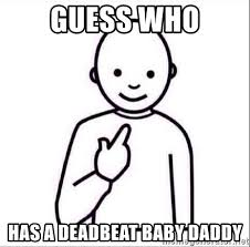 Baby Daddy Meme - guess who has a deadbeat baby daddy guess who meme generator