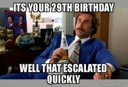 29th Birthday Meme - its your 29th birthday well that escalated quickly ron burgundy