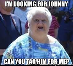 Johnny Meme - i m looking for johnny can you tag him for me ugly lady meme