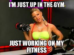 Fitness Meme - i m just up in the gym just working on my fitness make a meme