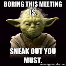 Meeting Meme - proyodaadvice boring this meeting is sneak out you must