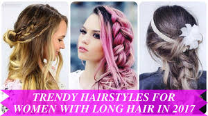 trendy hairstyles for women with long hair in 2017 youtube