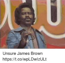 James Brown Meme - unsure james brown httpstcowpldwizult james brown meme on