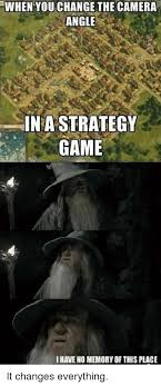 This Changes Everything Meme - when you change the camera angle in a strategy game i have no