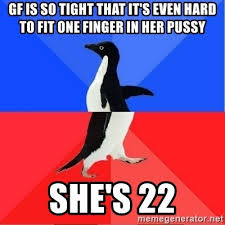 Tight Pussy Meme - gf is so tight that it s even hard to fit one finger in her pussy