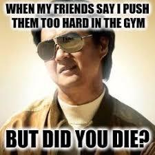 But Did You Die Meme - but did you die at the gym imgflip