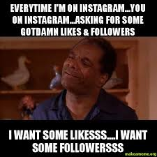 everytime i m on instagram you on instagram asking for some