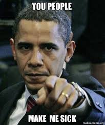 You Make Me Sick Meme - you people make me sick angry obama make a meme