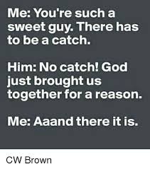 Sweet Memes For Him - me you re such a sweet guy there has to be a catch him no catch
