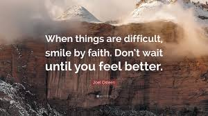 Feel Better Love Quotes by Joel Osteen Quote U201cwhen Things Are Difficult Smile By Faith Don