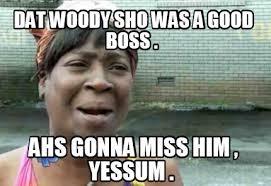 Woody Meme Generator - meme creator dat woody sho was a good boss ahs gonna miss him