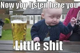 Listen Here You Little Shit Meme - ya drunk little sh t xd quickmeme