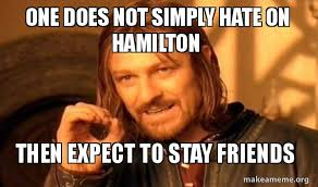 Hamilton Memes - one does not simply hate on hamilton then expect to stay friends