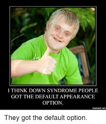 Meme Down - geek i think down syndrome people got the default appearance option