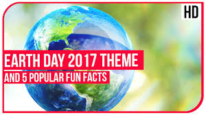 earth day 2017 theme and 5 popular fun facts youtube
