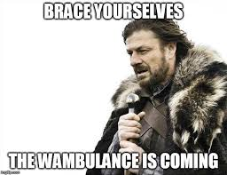 Wambulance Meme - brace yourselves x is coming meme imgflip