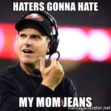 Haters Gonna Hate Meme Generator - haters gonna hate my mom jeans jim harbaugh meme generator