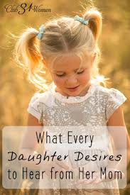 Love Quotes For Daughter by What Every Daughter Desires To Hear From Her Mom Daughters And