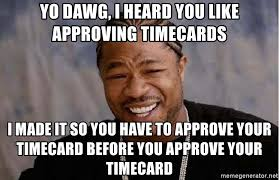 Timecard Meme - yo dawg i heard you like approving timecards i made it so you