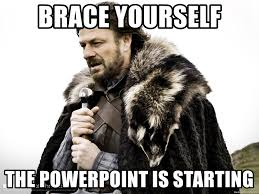 Powerpoint Meme - brace yourself the powerpoint is starting winter is coming fast