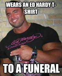 Ed Hardy Meme - wears an ed hardy t shirt to a funeral douchebag dan quickmeme