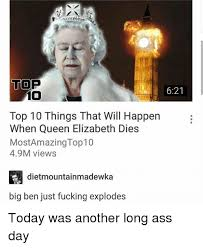 Long Ass Day Meme - top 621 10 top 10 things that will happen when queen elizabeth