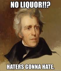 Haters Gonna Hate Meme Generator - no liquor haters gonna hate andrew jackson memes meme