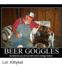 Beer Goggles Meme - beer goggles sometimes you end up with some strange beaver lol