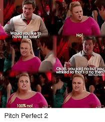 Pitch Perfect Meme - would you like to have sex later 100 no no okay you said no